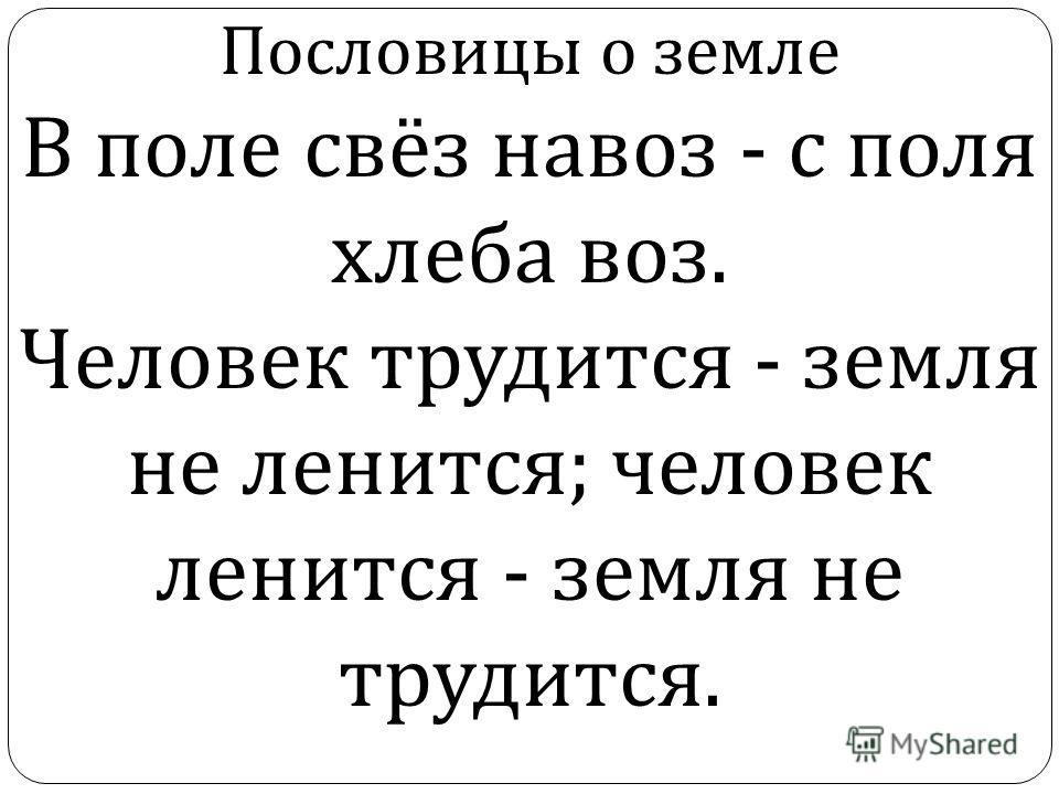 Пословицы о земле В поле свёз навоз - с поля хлеба воз. Человек трудится - земля не ленится ; человек ленится - земля не трудится.