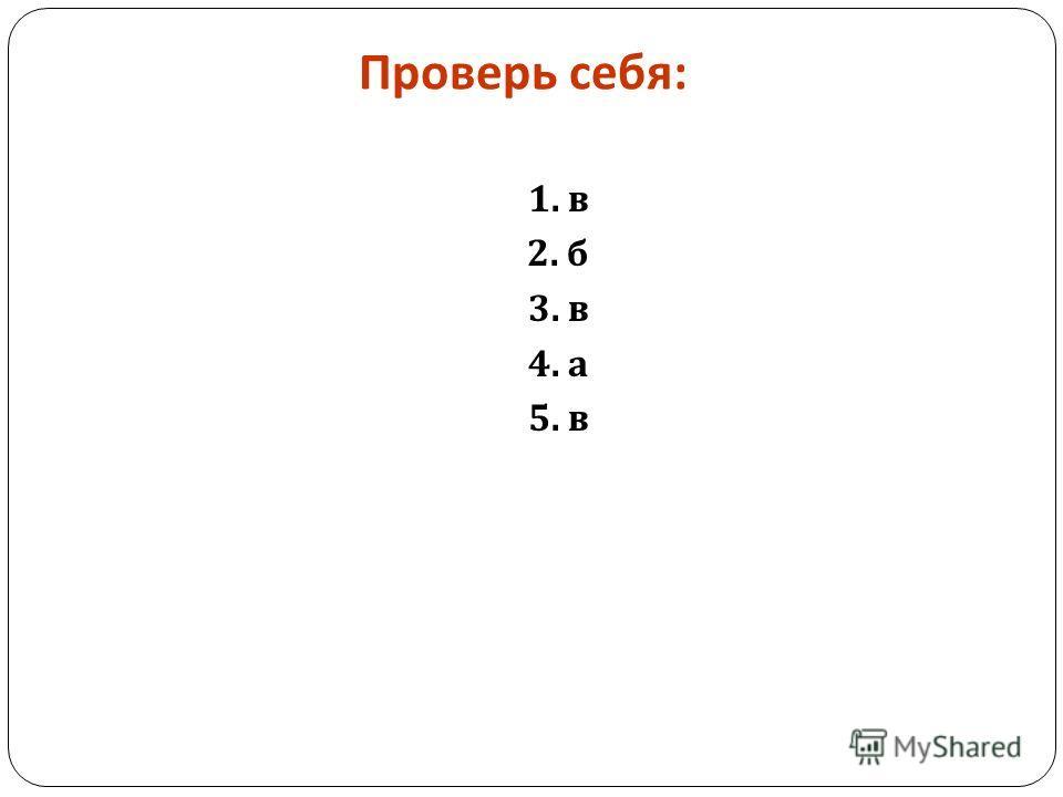 Проверь себя : 1. в 2. б 3. в 4. а 5. в