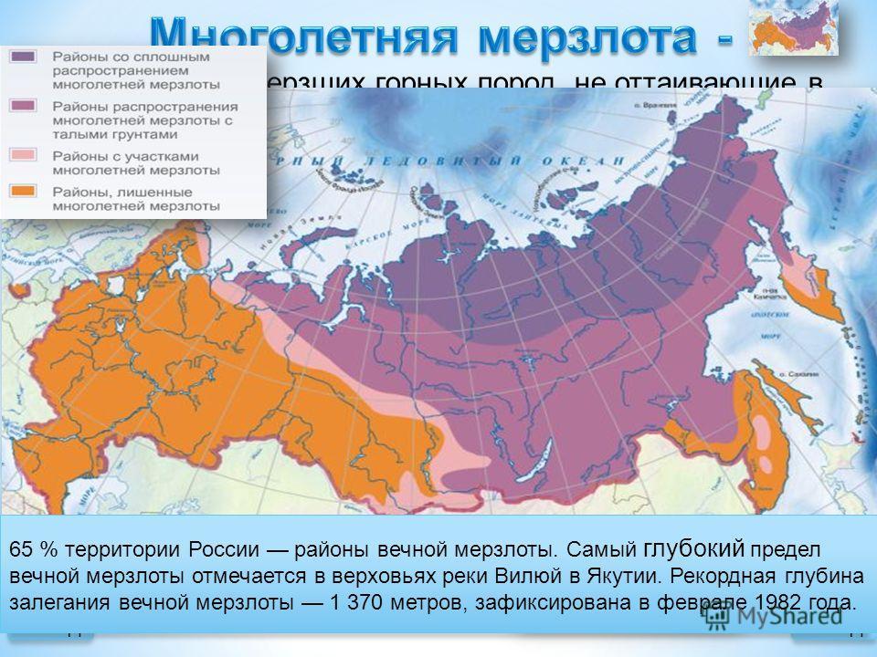 выходназад это толщи замерзших горных пород, не оттаивающие в течение длительного времени. 65 % территории России районы вечной мерзлоты. Самый глубокий предел вечной мерзлоты отмечается в верховьях реки Вилюй в Якутии. Рекордная глубина залегания ве