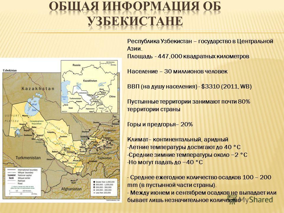 Республика Узбекистан – государство в Центральной Азии. Площадь - 447,000 квадратных километров Население – 30 миллионов человек ВВП (на душу населения) - $3310 (2011, WB) Пустынные территории занимают почти 80% территории страны Горы и предгорья– 20