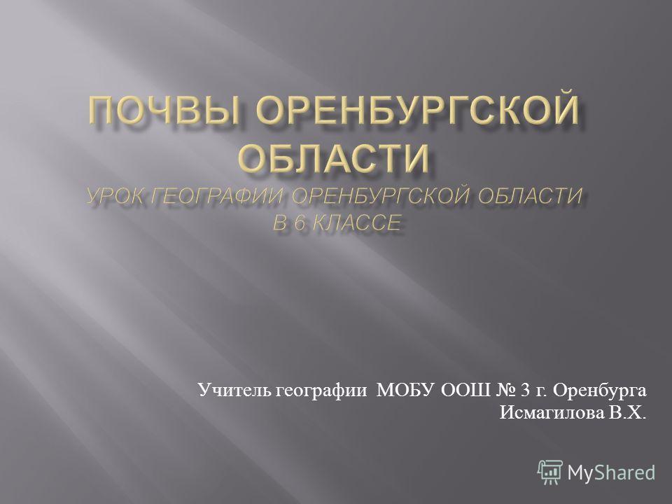 Учитель географии МОБУ ООШ 3 г. Оренбурга Исмагилова В. Х.