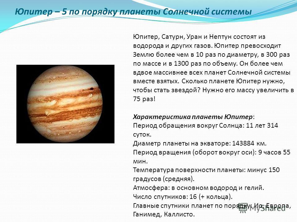 Юпитер – 5 по порядку планеты Солнечной системы Юпитер, Сатурн, Уран и Нептун состоят из водорода и других газов. Юпитер превосходит Землю более чем в 10 раз по диаметру, в 300 раз по массе и в 1300 раз по объему. Он более чем вдвое массивнее всех пл