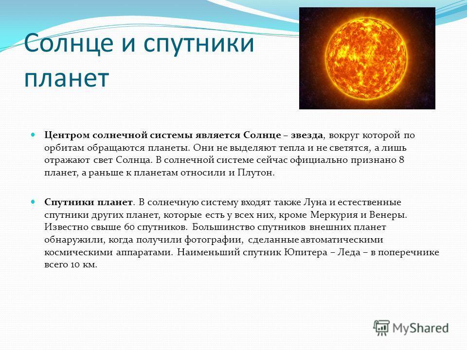 Солнце и спутники планет Центром солнечной системы является Солнце – звезда, вокруг которой по орбитам обращаются планеты. Они не выделяют тепла и не светятся, а лишь отражают свет Солнца. В солнечной системе сейчас официально признано 8 планет, а ра
