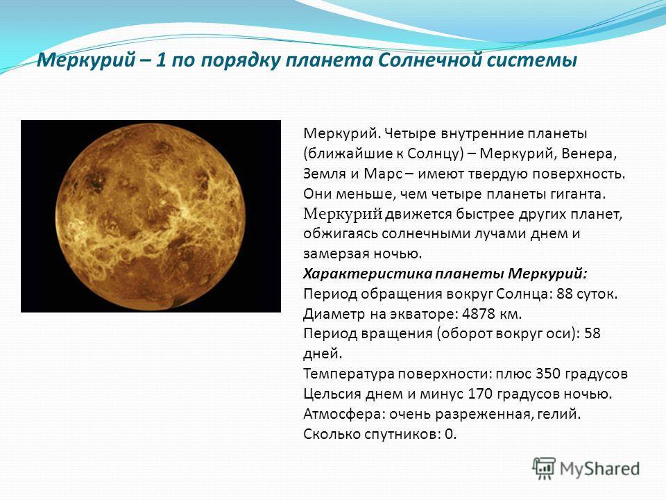 Меркурий – 1 по порядку планета Солнечной системы Меркурий. Четыре внутренние планеты (ближайшие к Солнцу) – Меркурий, Венера, Земля и Марс – имеют твердую поверхность. Они меньше, чем четыре планеты гиганта. Меркурий движется быстрее других планет,