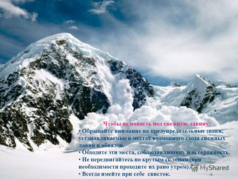 Лавина - снежный обвал, массы снега на горных склонах, пришедшие в движение, скользящие и низвергающиеся. Чтобы не попасть под снежную лавину: Обращайте внимание на предупредительные знаки, устанавливаемые в местах возможного схода снежных лавин и об