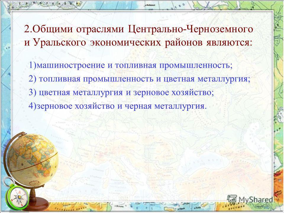 2.Общими отраслями Центрально-Черноземного и Уральского экономических районов являются: 1)машиностроение и топливная промышленность; 2) топливная промышленность и цветная металлургия; 3) цветная металлургия и зерновое хозяйство; 4)зерновое хозяйство
