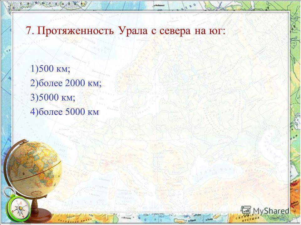 7. Протяженность Урала с севера на юг: 1)500 км; 2)более 2000 км; 3)5000 км; 4)более 5000 км