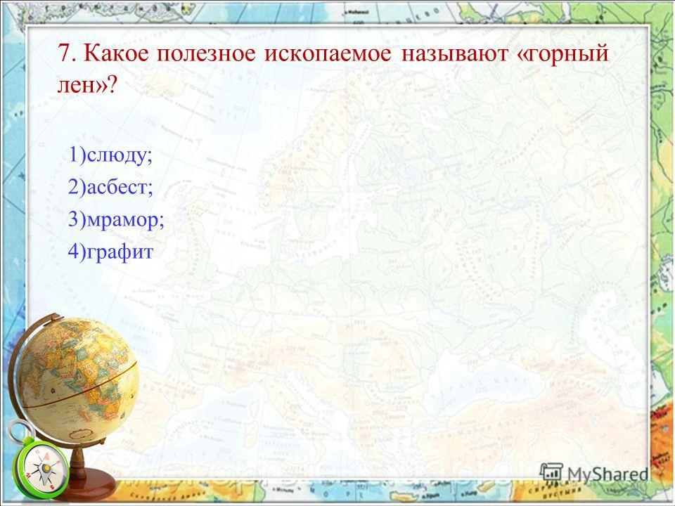 7. Какое полезное ископаемое называют «горный лен»? 1)слюду; 2)асбест; 3)мрамор; 4)графит