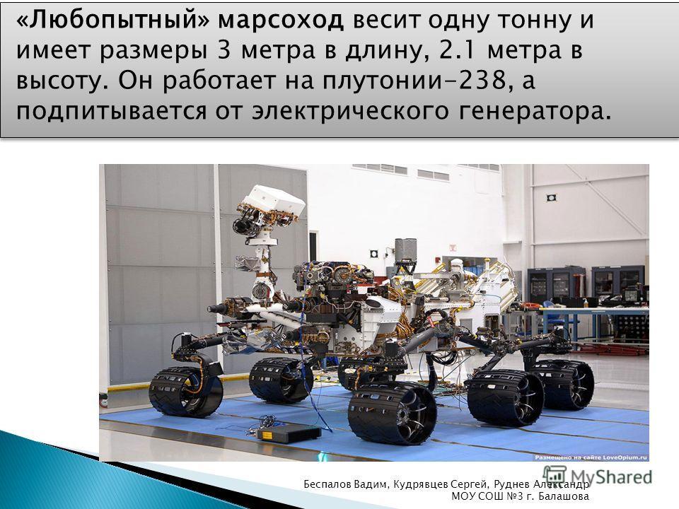 «Любопытный» марсоход весит одну тонну и имеет размеры 3 метра в длину, 2.1 метра в высоту. Он работает на плутонии-238, а подпитывается от электрического генератора. Беспалов Вадим, Кудрявцев Сергей, Руднев Александр МОУ СОШ 3 г. Балашова
