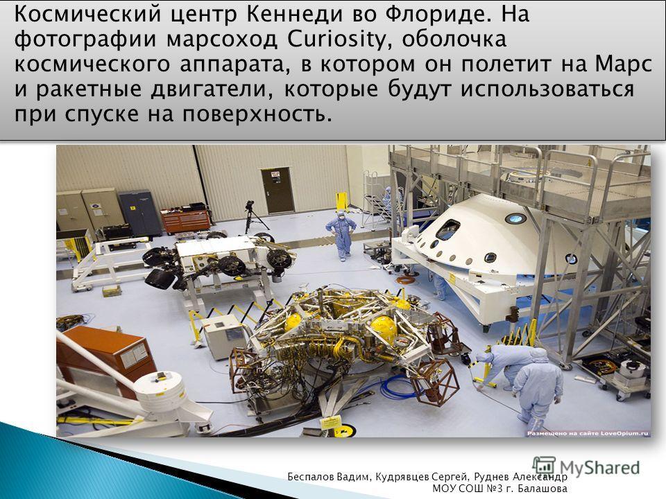 Космический центр Кеннеди во Флориде. На фотографии марсоход Curiosity, оболочка космического аппарата, в котором он полетит на Марс и ракетные двигатели, которые будут использоваться при спуске на поверхность. Беспалов Вадим, Кудрявцев Сергей, Рудне