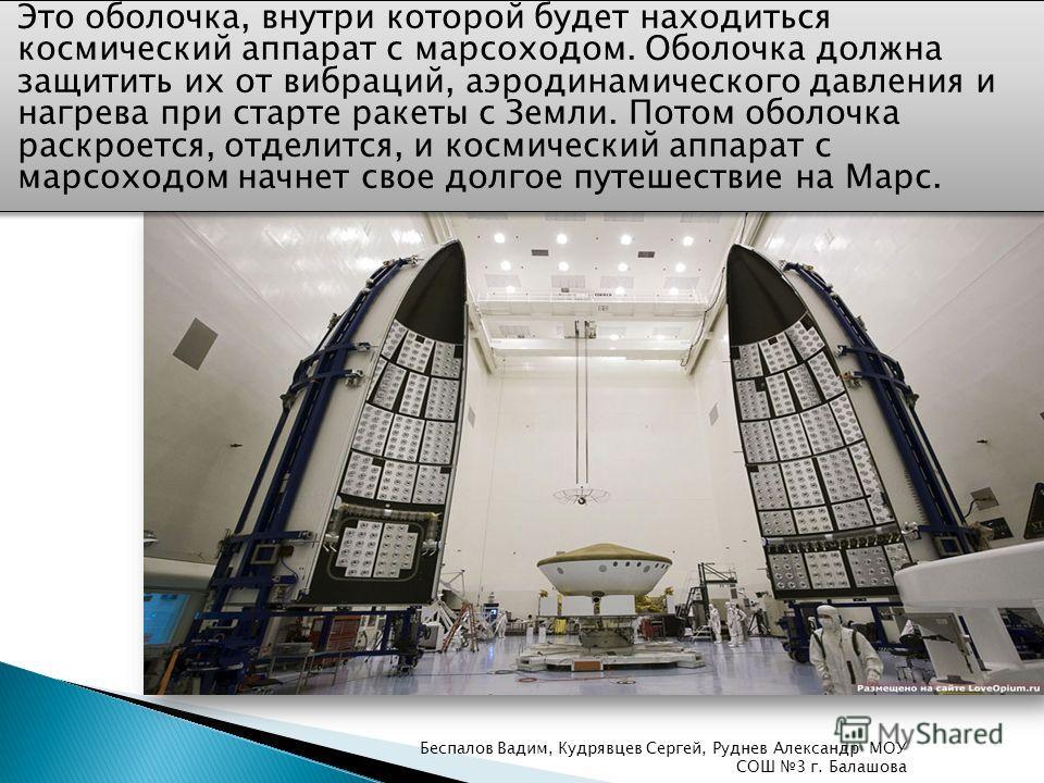 Это оболочка, внутри которой будет находиться космический аппарат с марсоходом. Оболочка должна защитить их от вибраций, аэродинамического давления и нагрева при старте ракеты с Земли. Потом оболочка раскроется, отделится, и космический аппарат с мар