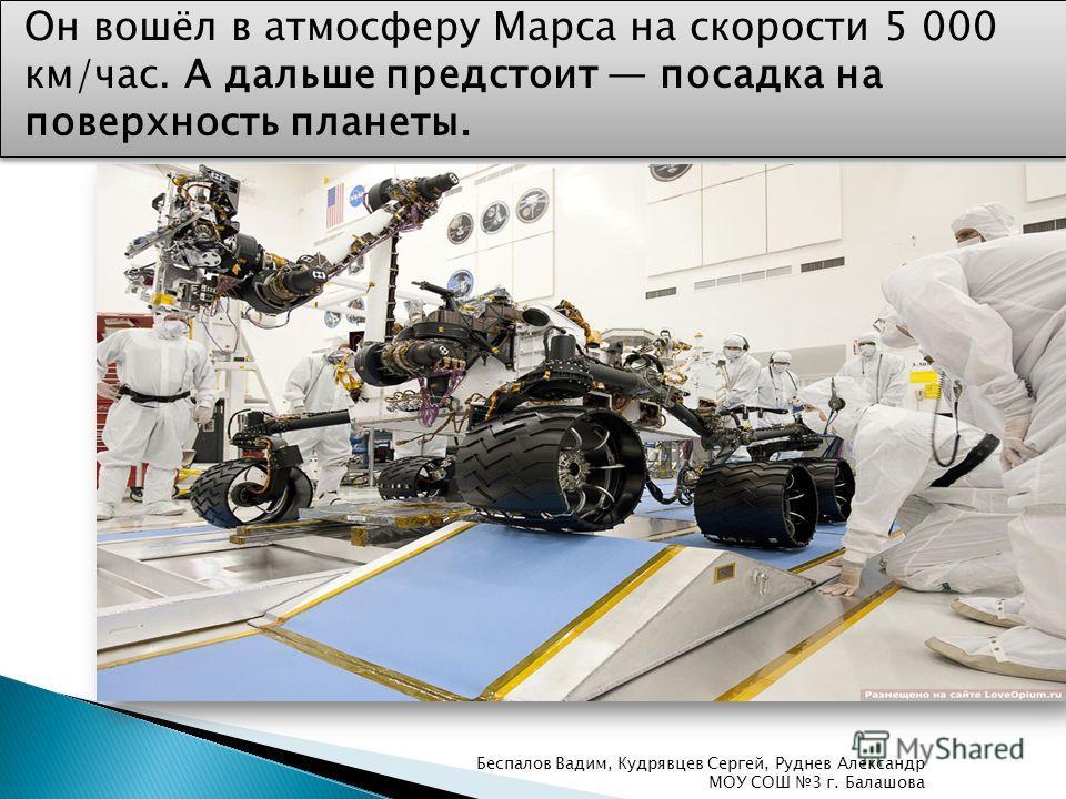 Он вошёл в атмосферу Марса на скорости 5 000 км/час. А дальше предстоит посадка на поверхность планеты. Беспалов Вадим, Кудрявцев Сергей, Руднев Александр МОУ СОШ 3 г. Балашова
