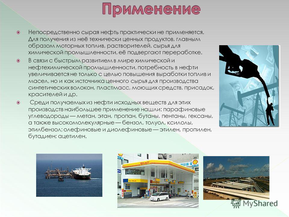 Непосредственно сырая нефть практически не применяется. Для получения из неё технически ценных продуктов, главным образом моторных топлив, растворителей, сырья для химической промышленности, её подвергают переработке. В связи с быстрым развитием в ми