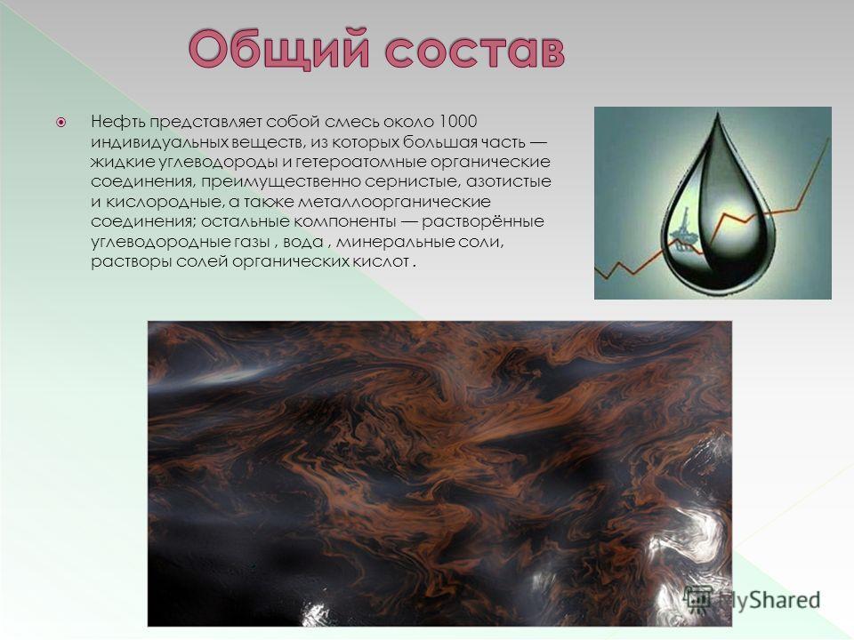 Нефть представляет собой смесь около 1000 индивидуальных веществ, из которых большая часть жидкие углеводороды и гетероатомные органические соединения, преимущественно сернистые, азотистые и кислородные, а также металлоорганические соединения; осталь