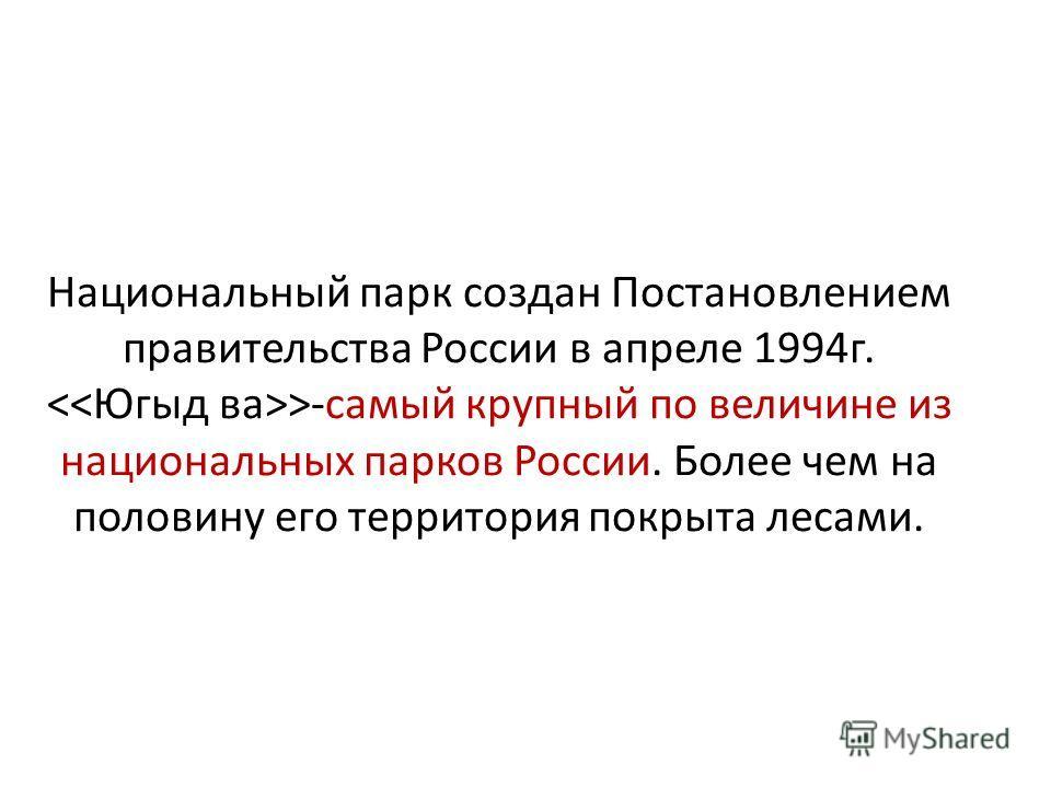 Национальный парк создан Постановлением правительства России в апреле 1994г. >-самый крупный по величине из национальных парков России. Более чем на половину его территория покрыта лесами.
