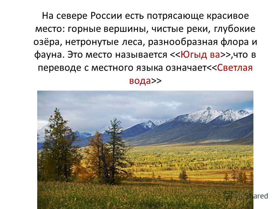 На севере России есть потрясающе красивое место: горные вершины, чистые реки, глубокие озёра, нетронутые леса, разнообразная флора и фауна. Это место называется >,что в переводе с местного языка означает >