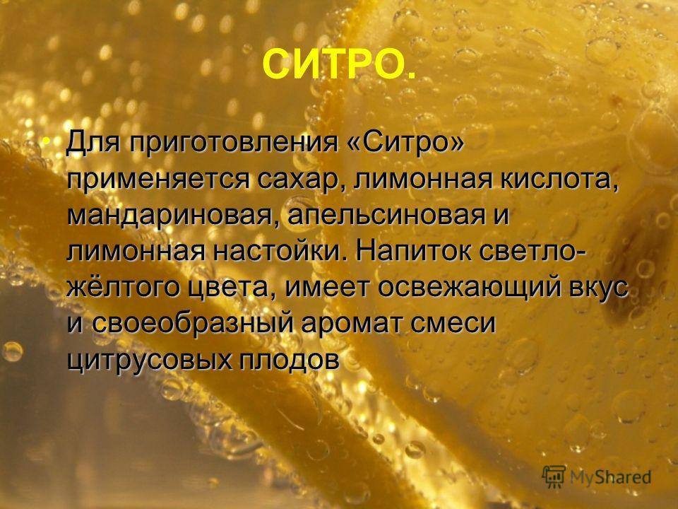 СИТРО. Для приготовления «Ситро» применяется сахар, лимонная кислота, мандариновая, апельсиновая и лимонная настойки. Напиток светло- жёлтого цвета, имеет освежающий вкус и своеобразный аромат смеси цитрусовых плодов Для приготовления «Ситро» применя