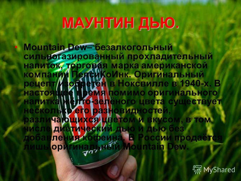 МАУНТИН ДЬЮ. Mountain Dew– безалкогольный сильногазированный прохладительный напиток, торговая марка американской компании Пепси КоИнк. Оригинальный рецепт изобретён в Ноксвилле в 1940-х. В настоящее время помимо оригинального напитка жёлто-зелёного