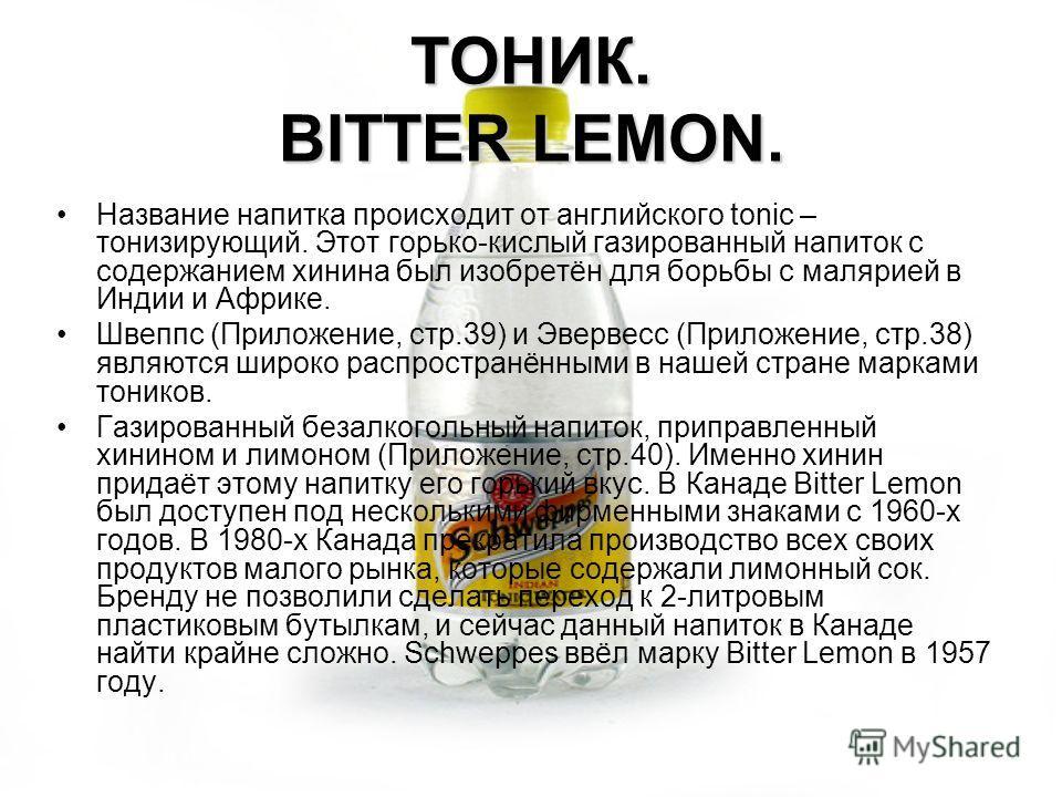ТОНИК. BITTER LEMON. Название напитка происходит от английского tonic – тонизирующий. Этот горько-кислый газированный напиток с содержанием хинина был изобретён для борьбы с малярией в Индии и Африке. Швеппс (Приложение, стр.39) и Эвервесс (Приложени