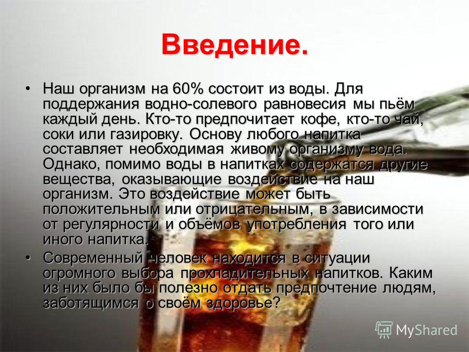 Введение. Наш организм на 60% состоит из воды. Для поддержания водно-солевого равновесия мы пьём каждый день. Кто-то предпочитает кофе, кто-то чай, соки или газировку. Основу любого напитка составляет необходимая живому организму вода. Однако, помимо