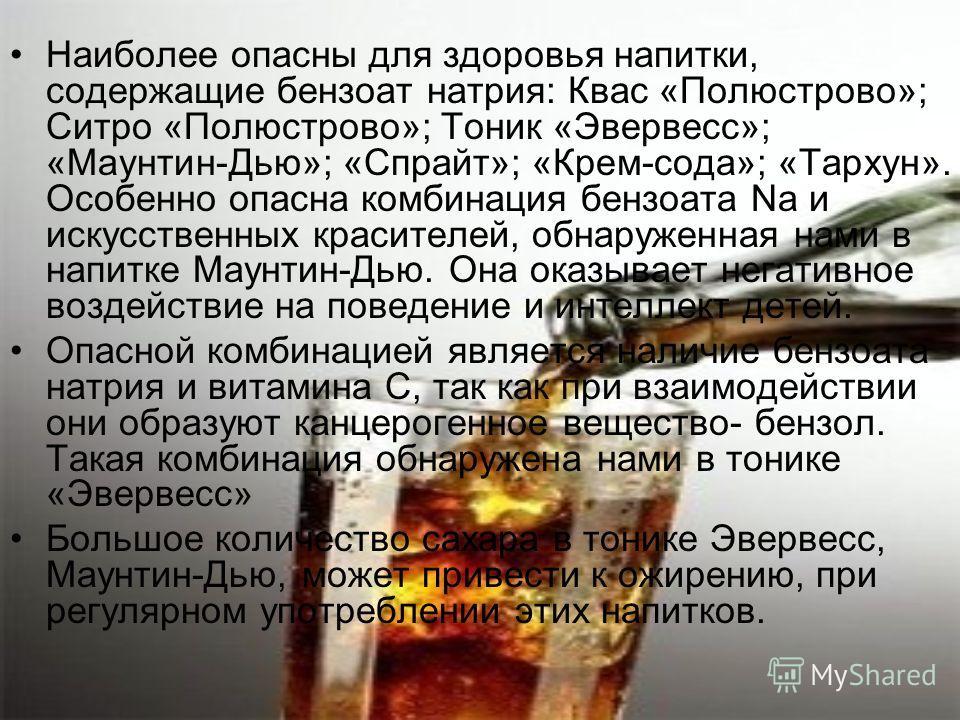 Наиболее опасны для здоровья напитки, содержащие бензоат натрия: Квас «Полюстрово»; Ситро «Полюстрово»; Тоник «Эвервесс»; «Маунтин-Дью»; «Спрайт»; «Крем-сода»; «Тархун». Особенно опасна комбинация бензоата Na и искусственных красителей, обнаруженная