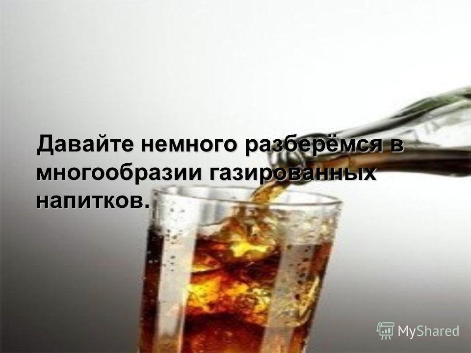 Давайте немного разберёмся в многообразии газированных напитков. Давайте немного разберёмся в многообразии газированных напитков.