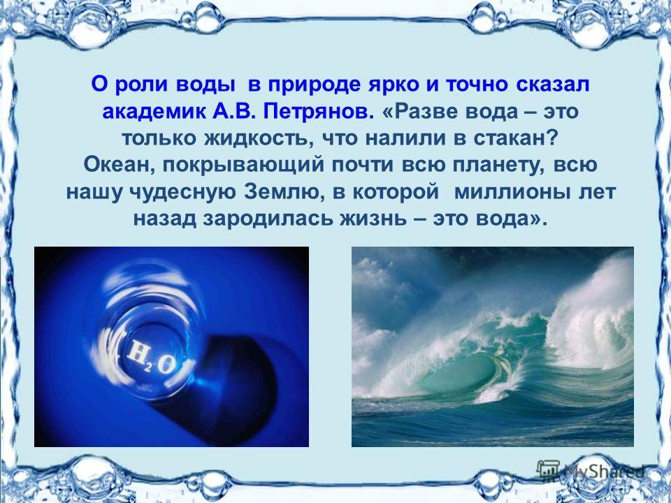 О роли воды в природе ярко и точно сказал академик А.В. Петрянов. «Разве вода – это только жидкость, что налили в стакан? Океан, покрывающий почти всю планету, всю нашу чудесную Землю, в которой миллионы лет назад зародилась жизнь – это вода».