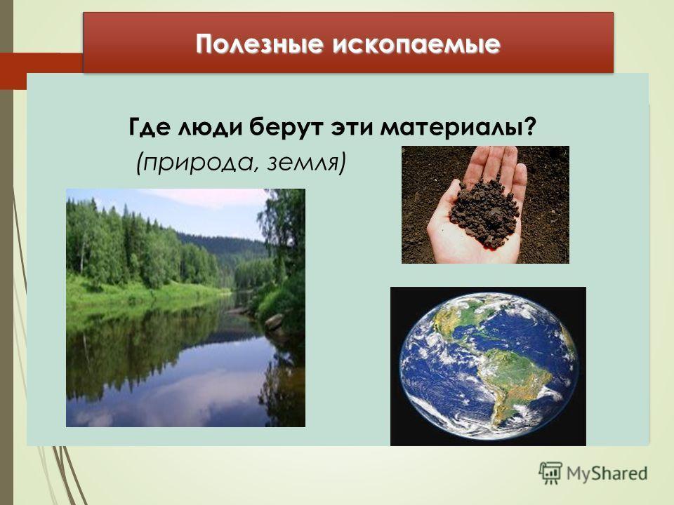 Где люди берут эти материалы? (природа, земля) Полезные ископаемые