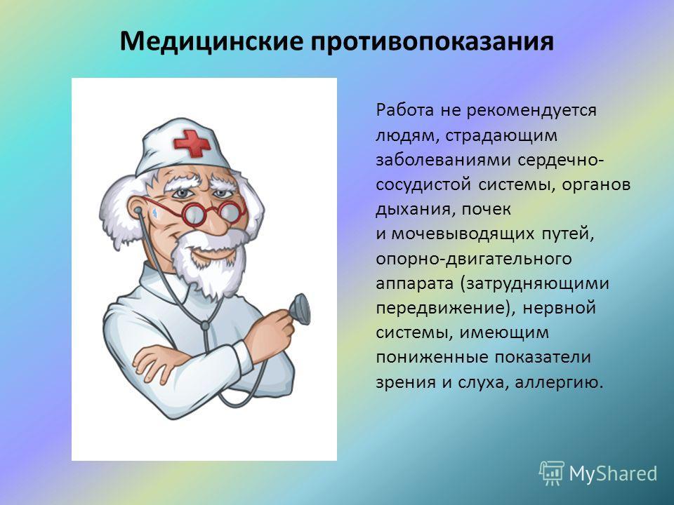 Медицинские противопоказания Работа не рекомендуется людям, страдающим заболеваниями сердечно- сосудистой системы, органов дыхания, почек и мочевыводящих путей, опорно-двигательного аппарата (затрудняющими передвижение), нервной системы, имеющим пони
