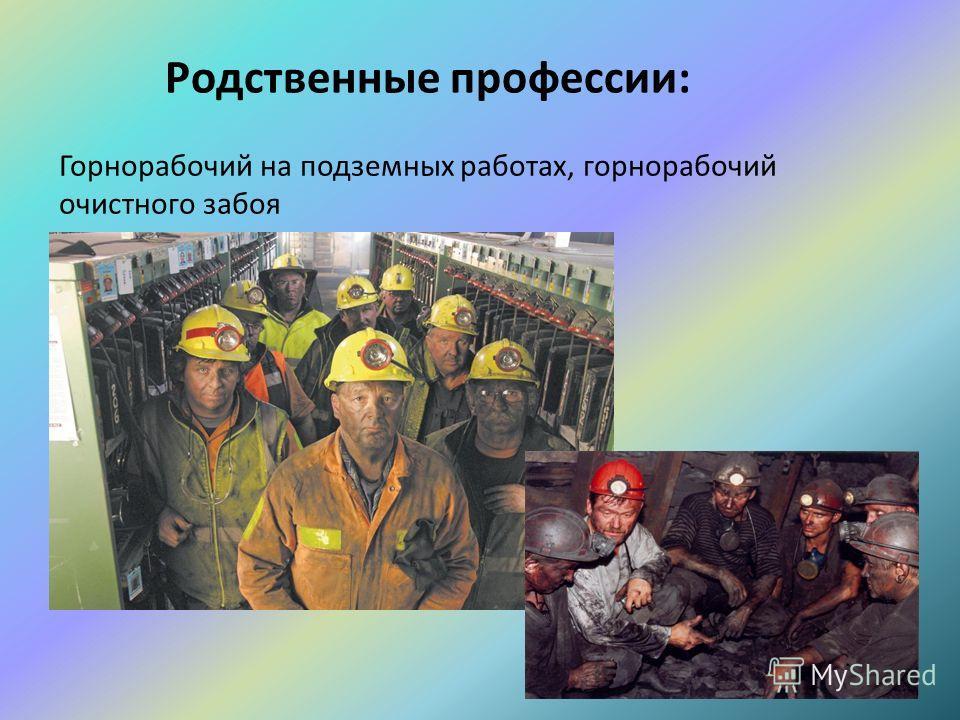 Родственные профессии: Горнорабочий на подземных работах, горнорабочий очистного забоя