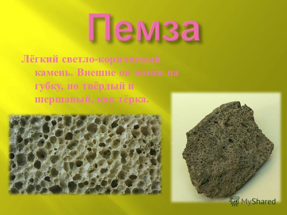 Лёгкий светло - коричневый камень. Внешне он похож на губку, но твёрдый и шершавый, как тёрка.
