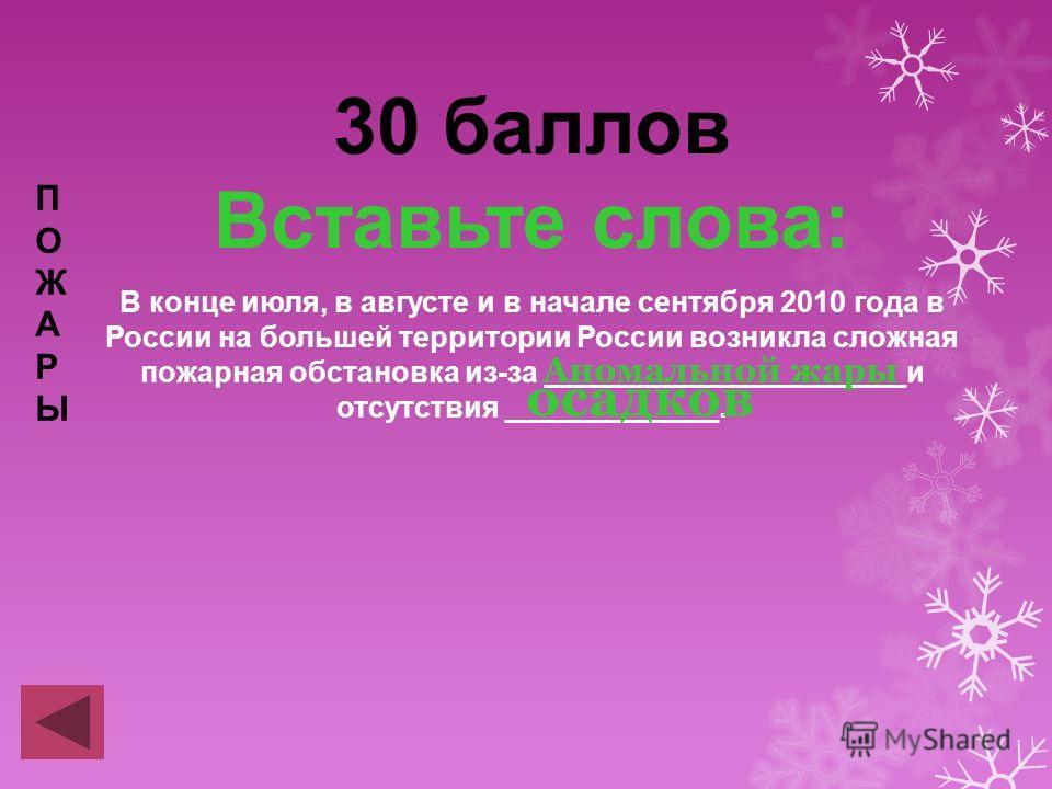 30 баллов Вставьте слова: В конце июля, в августе и в начале сентября 2010 года в России на большей территории России возникла сложная пожарная обстановка из-за ______________________и отсутствия _____________. ПОЖАРЫПОЖАРЫ Аномальной жары осадков