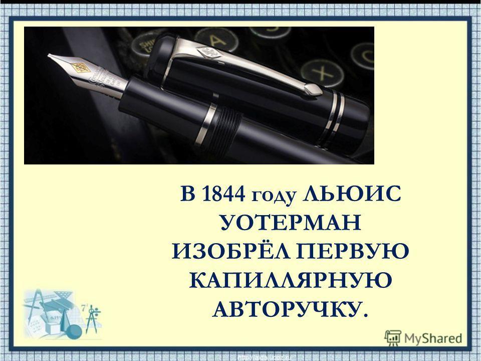В 1844 году ЛЬЮИС УОТЕРМАН ИЗОБРЁЛ ПЕРВУЮ КАПИЛЛЯРНУЮ АВТОРУЧКУ.