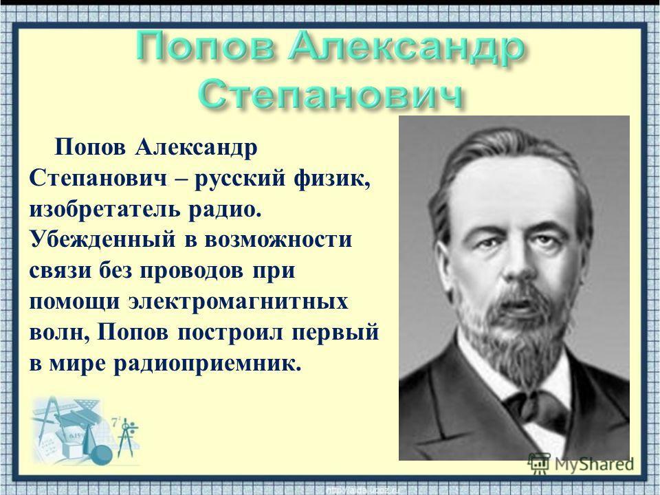 Попов Александр Степанович – русский физик, изобретатель радио. Убежденный в возможности связи без проводов при помощи электромагнитных волн, Попов построил первый в мире радиоприемник.