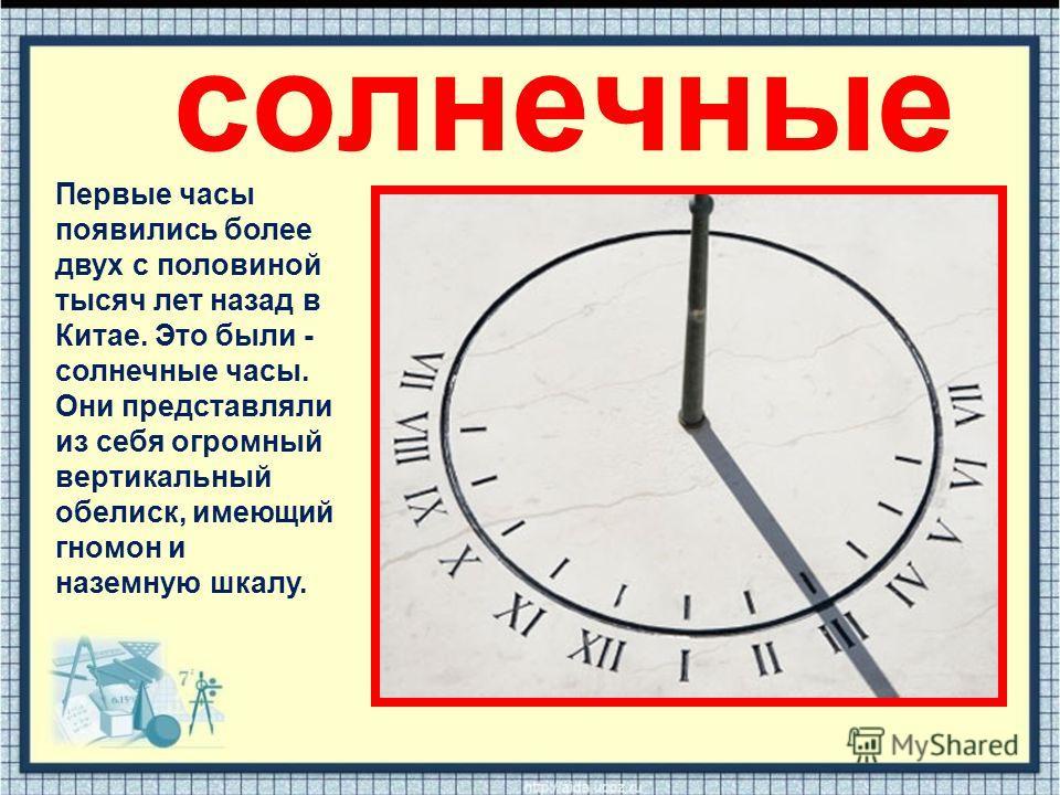 солнечные Первые часы появились более двух с половиной тысяч лет назад в Китае. Это были - солнечные часы. Они представляли из себя огромный вертикальный обелиск, имеющий гномон и наземную шкалу.