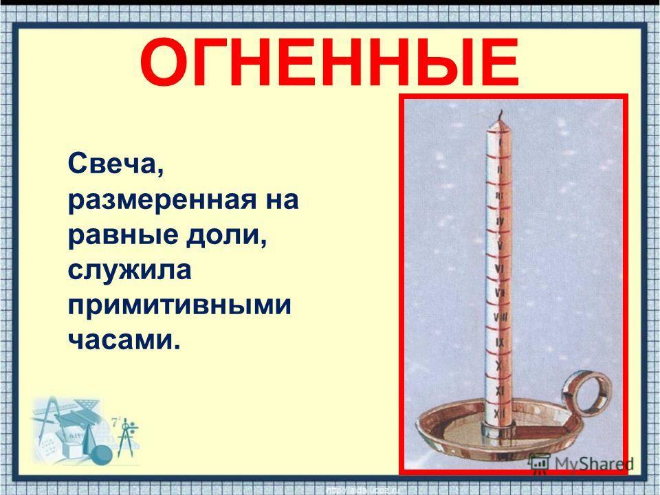 ОГНЕННЫЕ Свеча, размеренная на равные доли, служила примитивными часами.