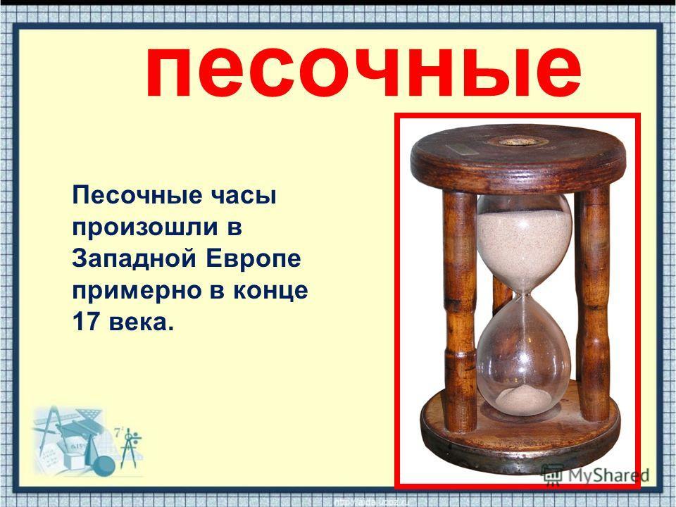 песочные Песочные часы произошли в Западной Европе примерно в конце 17 века.