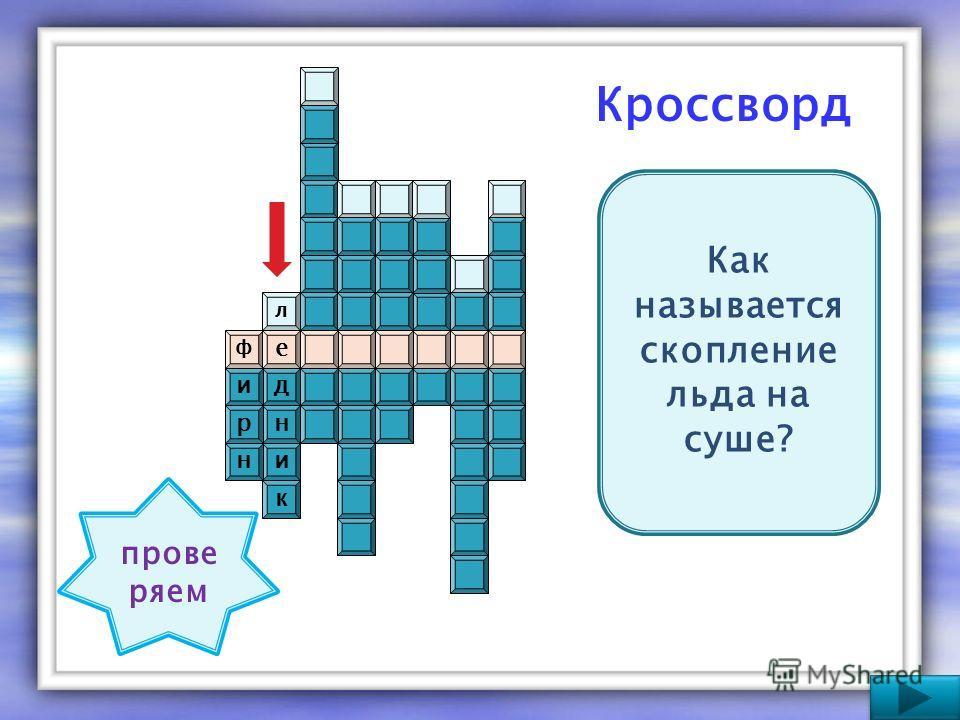 Кроссворд ф е к и н д л н р и Как называется скопление льда на суше? прове ряем