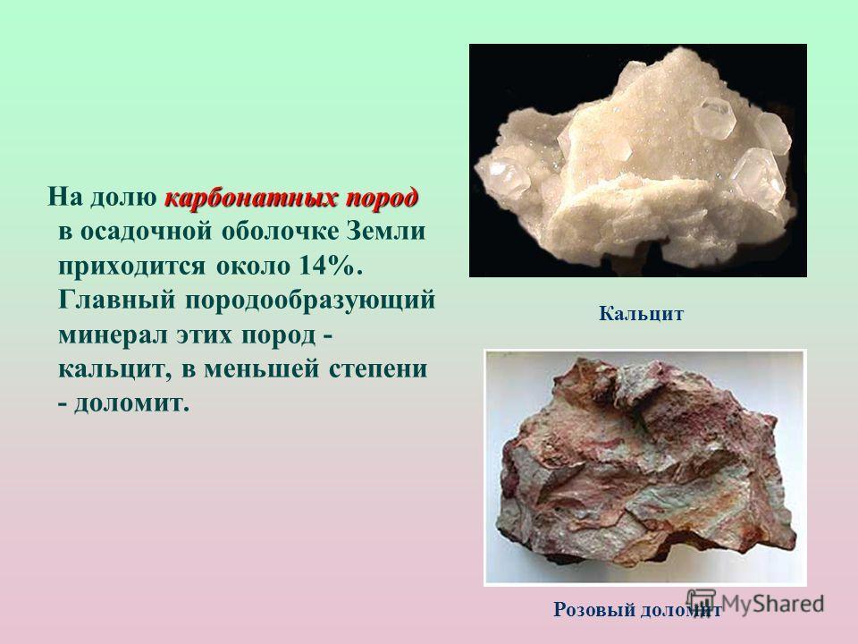 карбонатных пород На долю карбонатных пород в осадочной оболочке Земли приходится около 14%. Главный породообразующий минерал этих пород - кальцит, в меньшей степени - доломит. Кальцит Розовый доломит