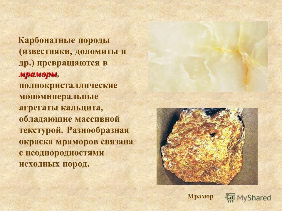 мраморы Карбонатные породы (известняки, доломиты и др.) превращаются в мраморы, полнокристаллические мономинеральные агрегаты кальцита, обладающие массивной текстурой. Разнообразная окраска мраморов связана с неоднородностями исходных пород. Мрамор