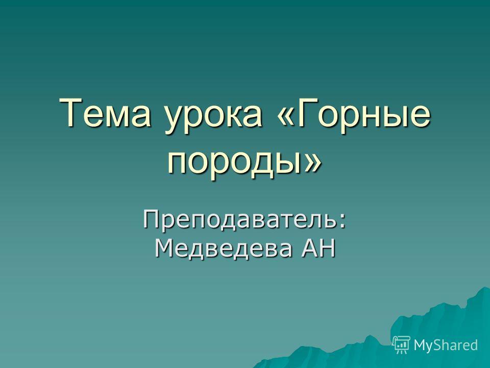 Тема урока «Горные породы» Преподаватель: Медведева АН