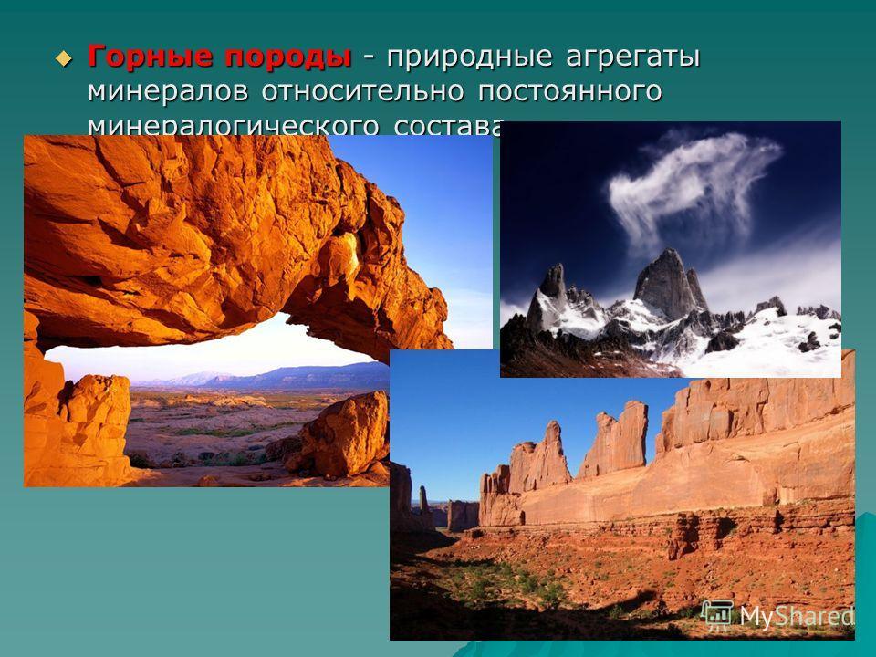 Горные породы - природные агрегаты минералов относительно постоянного минералогического состава. Горные породы - природные агрегаты минералов относительно постоянного минералогического состава.