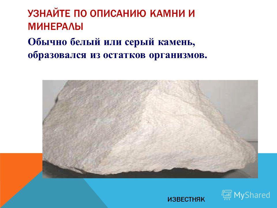Обычно белый или серый камень, образовался из остатков организмов. УЗНАЙТЕ ПО ОПИСАНИЮ КАМНИ И МИНЕРАЛЫ ИЗВЕСТНЯК