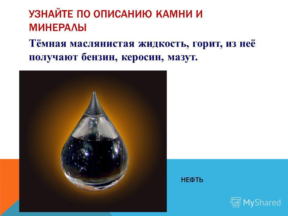 Тёмная маслянистая жидкость, горит, из неё получают бензин, керосин, мазут. УЗНАЙТЕ ПО ОПИСАНИЮ КАМНИ И МИНЕРАЛЫ НЕФТЬ