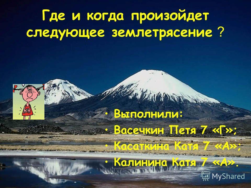 Где и когда произойдет следующее землетрясение ? Выполнили: Васечкин Петя 7 «Г»; Касаткина Катя 7 «А»; Калинина Катя 7 «А».