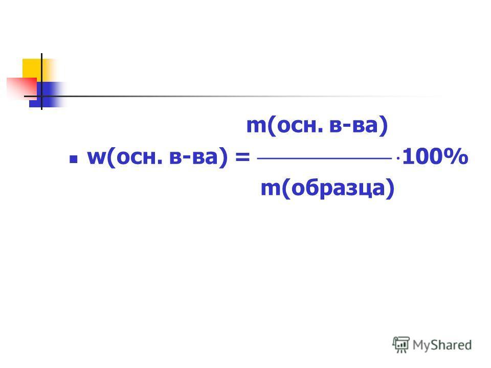 m(осн. в-ва) w(осн. в-ва) = 100% m(образца)