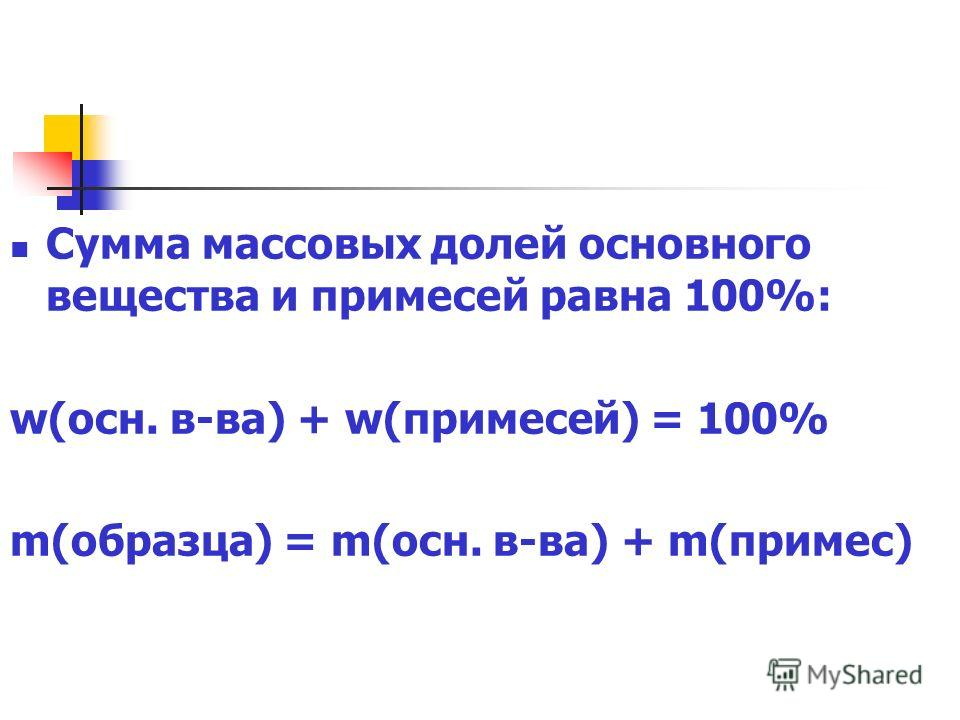 Сумма массовых долей основного вещества и примесей равна 100%: w(осн. в-ва) + w(примесей) = 100% m(образца) = m(осн. в-ва) + m(примес)