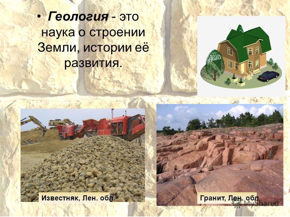 Геология - это наука о строении Земли, истории её развития. Гранит, Лен. обл.Известняк, Лен. обл.