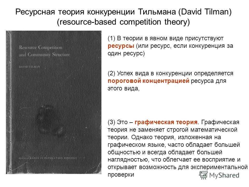 Ресурсная теория конкуренции Тильмана (David Tilman) (resource-based competition theory) (1) В теории в явном виде присутствуют ресурсы (или ресурс, если конкуренция за один ресурс) (2) Успех вида в конкуренции определяется пороговой концентрацией ре