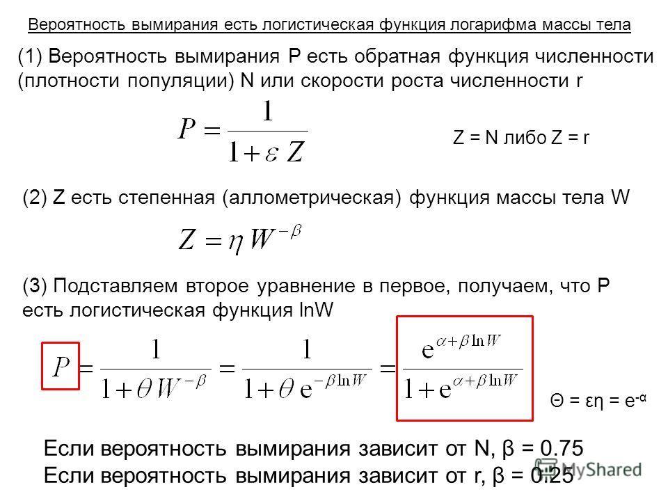 Z = N либо Z = r (1) Вероятность вымирания P есть обратная функция численности (плотности популяции) N или скорости роста численности r (2) Z есть степенная (аллометрическая) функция массы тела W (3) Подставляем второе уравнение в первое, получаем, ч